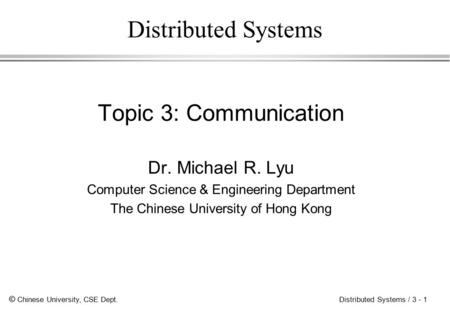 © Chinese University, CSE Dept. Distributed Systems / 3 - 1 Distributed Systems Topic 3: Communication Dr. Michael R. Lyu Computer Science & Engineering.