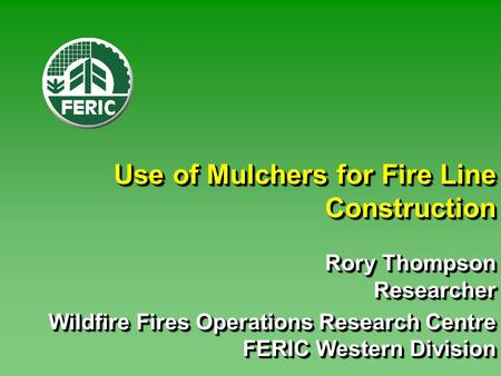 Use of Mulchers for Fire Line Construction Rory Thompson Researcher Wildfire Fires Operations Research Centre FERIC Western Division Rory Thompson Researcher.