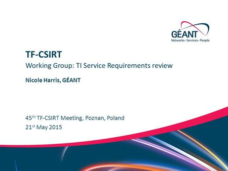 Networks ∙ Services ∙ People www.geant.org Nicole Harris, GÉANT 45 th TF-CSIRT Meeting, Poznan, Poland Working Group: TI Service Requirements review TF-CSIRT.