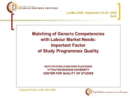 1 LJUBLJANA, September 23-25, 2009 Draft Matching of Generic Competencies with Labour Market Needs: Important Factor of Study Programmes Quality KĘSTUTIS.