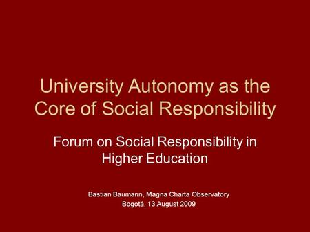University Autonomy as the Core of Social Responsibility Forum on Social Responsibility in Higher Education Bastian Baumann, Magna Charta Observatory Bogotá,