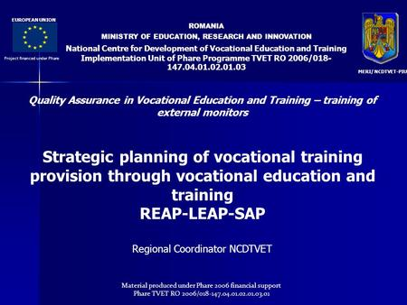 ROMANIA MINISTRY OF EDUCATION, RESEARCH AND INNOVATION National Centre for Development of Vocational Education and Training Implementation Unit of Phare.
