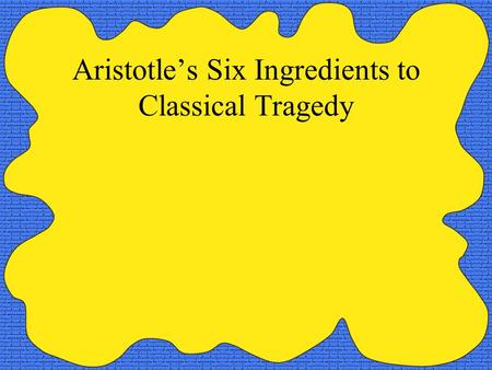 Aristotle's Six Ingredients to Classical Tragedy.