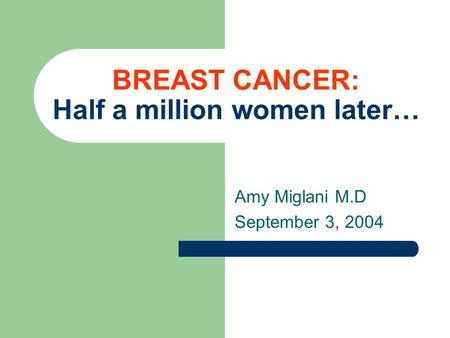 BREAST CANCER: Half a million women later… Amy Miglani M.D September 3, 2004.