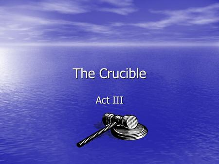The Crucible Act III. Inference What can the audience infer from Judge Hathorne's questioning of Martha Corey at the beginning of Act III? What can the.