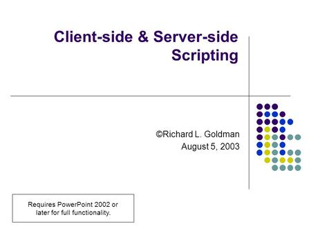 Client-side & Server-side Scripting ©Richard L. Goldman August 5, 2003 Requires PowerPoint 2002 or later for full functionality.