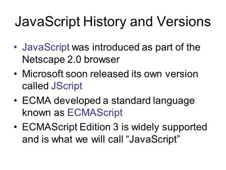 JavaScript History and Versions JavaScript was introduced as part of the Netscape 2.0 browser Microsoft soon released its own version called JScript ECMA.