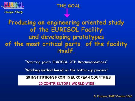 Design Study G. Fortuna, RNB7 Cortina 2006 THE GOAL Producing an engineering oriented study of the EURISOL Facility and developing prototypes of the most.