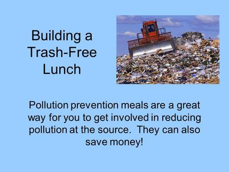 Building a Trash-Free Lunch Pollution prevention meals are a great way for you to get involved in reducing pollution at the source. They can also save.
