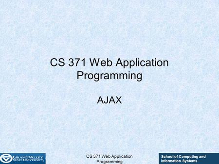 School of Computing and Information Systems CS 371 Web Application Programming AJAX.