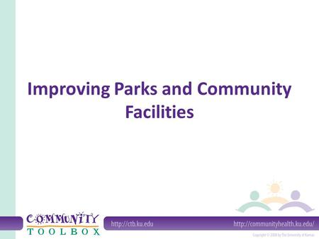 Improving Parks and Community Facilities. What do we mean by improving parks and other community facilities? A community facility is a physical feature.