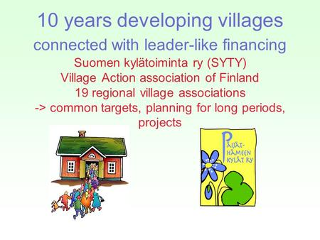10 years developing villages connected with leader-like financing Suomen kylätoiminta ry (SYTY) Village Action association of Finland 19 regional village.