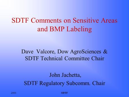 2001SDTF SDTF Comments on Sensitive Areas and BMP Labeling Dave Valcore, Dow AgroSciences & SDTF Technical Committee Chair John Jachetta, SDTF Regulatory.