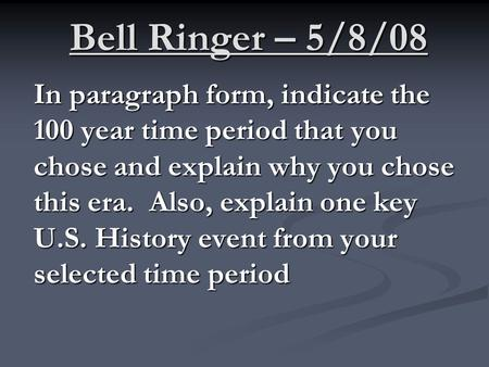 Bell Ringer – 5/8/08 In paragraph form, indicate the 100 year time period that you chose and explain why you chose this era. Also, explain one key U.S.