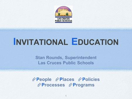 1 I NVITATIONAL E DUCATION Stan Rounds, Superintendent Las Cruces Public Schools  People  Places  Policies  Processes  Programs.