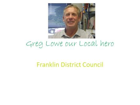Greg Lowe our Local hero Franklin District Council.