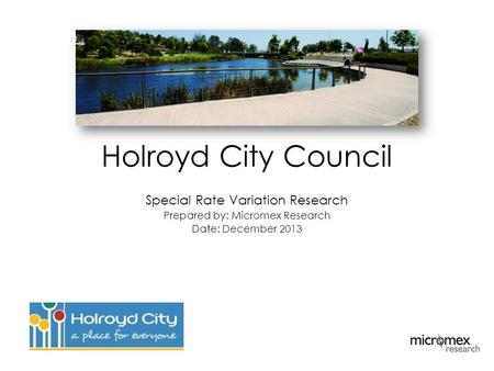 Holroyd City Council Special Rate Variation Research Prepared by: Micromex Research Date: December 2013.