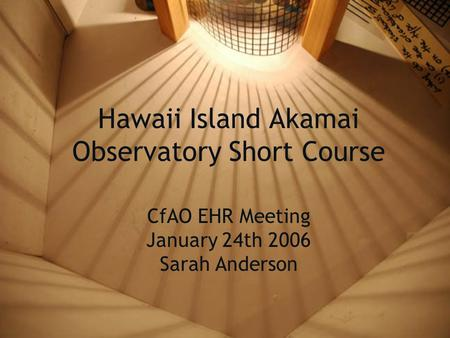 Hawaii Island Akamai Observatory Short Course CfAO EHR Meeting January 24th 2006 Sarah Anderson.