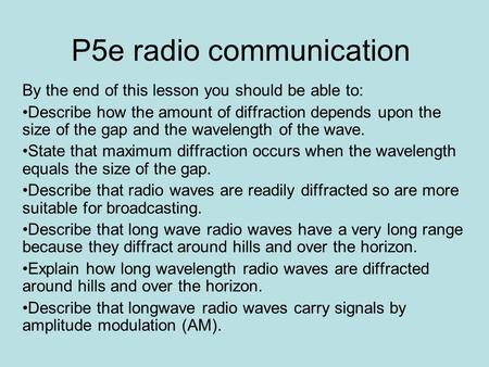 P5e radio communication By the end of this lesson you should be able to: Describe how the amount of diffraction depends upon the size of the gap and the.