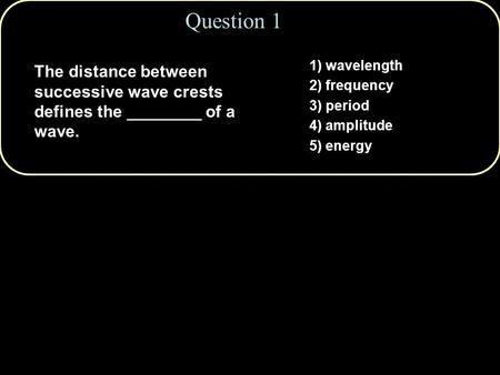 1) wavelength 2) frequency 3) period 4) amplitude 5) energy The distance between successive wave crests defines the ________ of a wave. Question 1.