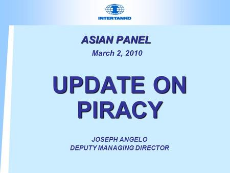 ASIAN PANEL ASIAN PANEL March 2, 2010 UPDATE ON PIRACY JOSEPH ANGELO DEPUTY MANAGING DIRECTOR.