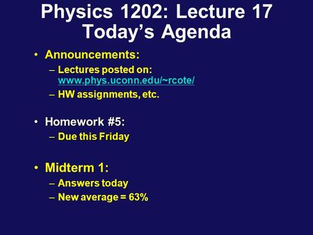 Physics 1202: Lecture 17 Today's Agenda Announcements: –Lectures posted on: www.phys.uconn.edu/~rcote/ www.phys.uconn.edu/~rcote/ –HW assignments, etc.