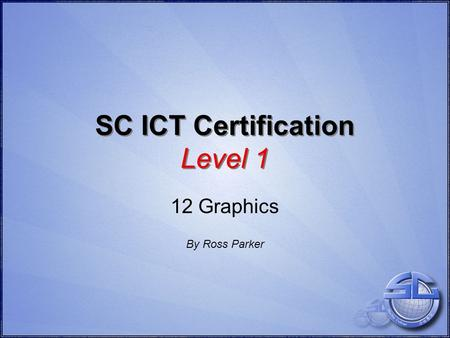 SC ICT Certification Level 1 12 Graphics By Ross Parker.
