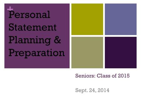+ Seniors: Class of 2015 Sept. 24, 2014 Personal Statement Planning & Preparation.