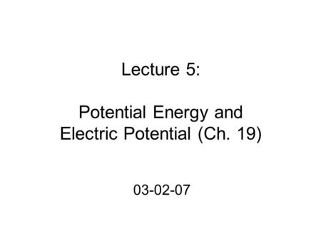 Lecture 5: Potential Energy and Electric Potential (Ch. 19) 03-02-07.