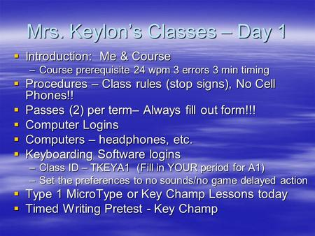 Mrs. Keylon's Classes – Day 1  Introduction: Me & Course –Course prerequisite 24 wpm 3 errors 3 min timing  Procedures – Class rules (stop signs), No.