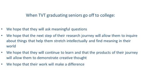 When TVT graduating seniors go off to college: We hope that they will ask meaningful questions We hope that the next step of their research journey will.