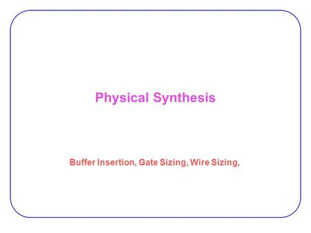 Physical Synthesis Buffer Insertion, Gate Sizing, Wire Sizing,