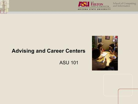 Advising and Career Centers ASU 101. Advising Center Advising and Career Development  Career workshops  SCI Job Fairs  Employer information sessions.