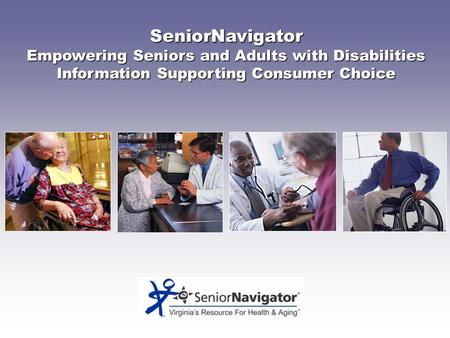 SeniorNavigator Empowering Seniors and Adults with Disabilities Information Supporting Consumer Choice.