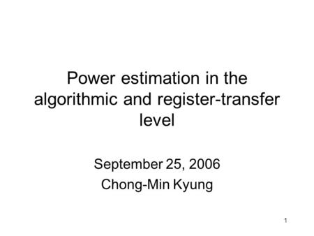 1 Power estimation in the algorithmic and register-transfer level September 25, 2006 Chong-Min Kyung.