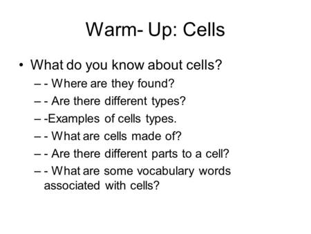Warm- Up: Cells What do you know about cells? - Where are they found?