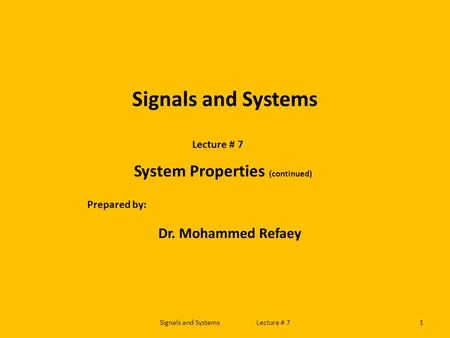 Signals and Systems Lecture # 7 System Properties (continued) Prepared by: Dr. Mohammed Refaey 1Signals and Systems Lecture # 7.