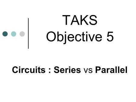TAKS Objective 5 Circuits : Series vs Parallel. There are 3 basic circuit components: Current, Resistance and Voltage A current is the flow of electrons.