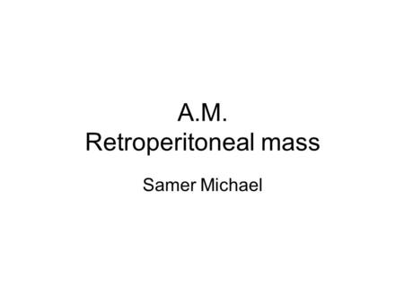 A.M. Retroperitoneal mass Samer Michael. Patient presentation Work up Management Results.