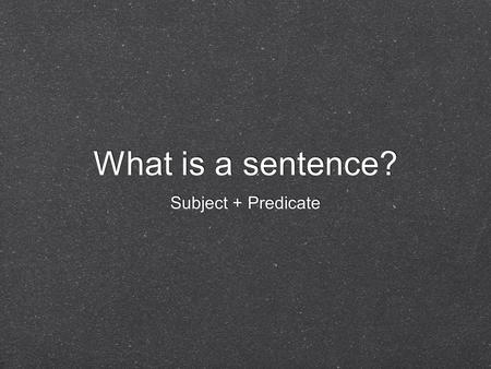 What is a sentence? Subject + Predicate. Complete Subject Tells whom or what the sentence is about Includes a noun or pronoun and the words or phrases.