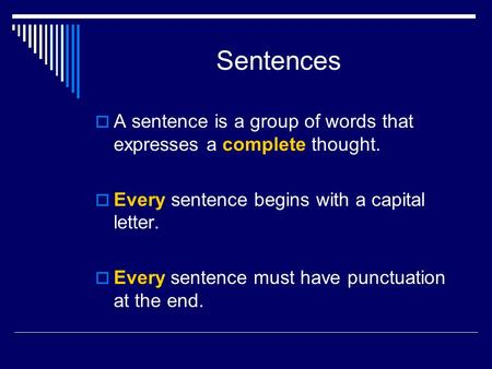Sentences  A sentence is a group of words that expresses a complete thought.  Every sentence begins with a capital letter.  Every sentence must have.