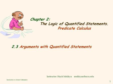 1 Introduction to Abstract Mathematics Chapter 2: The Logic of Quantified Statements. Predicate Calculus Instructor: Hayk Melikya 2.3.