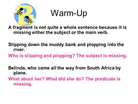 Warm-Up A fragment is not quite a whole sentence because it is missing either the subject or the main verb. Slipping down the muddy bank and plopping into.
