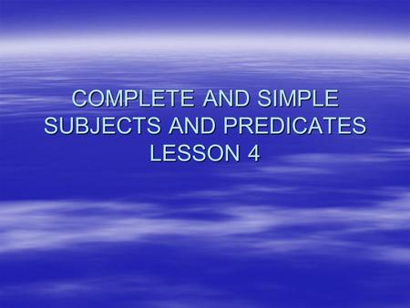 COMPLETE AND SIMPLE SUBJECTS AND PREDICATES LESSON 4.