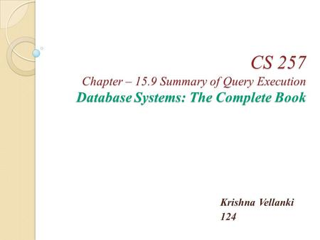 CS 257 Chapter – 15.9 Summary of Query Execution Database Systems: The Complete Book Krishna Vellanki 124.
