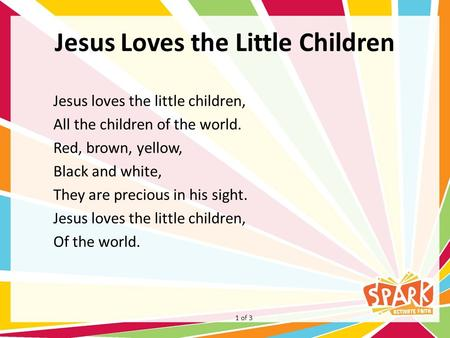 Jesus Loves the Little Children Jesus loves the little children, All the children of the world. Red, brown, yellow, Black and white, They are precious.