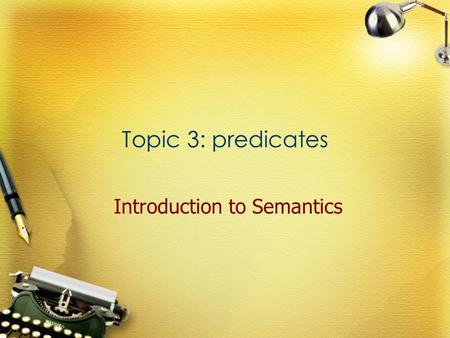 Topic 3: predicates Introduction to Semantics. Definition Any word which can function as the predicator of a sentence. Predicators The parts which are.