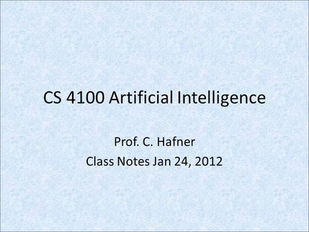 CS 4100 Artificial Intelligence Prof. C. Hafner Class Notes Jan 24, 2012.