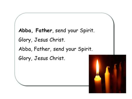 Abba, Father, send your Spirit. Glory, Jesus Christ. Abba, Father, send your Spirit. Glory, Jesus Christ.