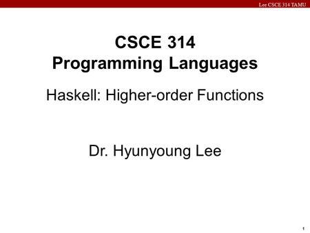 Lee CSCE 314 TAMU 1 CSCE 314 Programming Languages Haskell: Higher-order Functions Dr. Hyunyoung Lee.